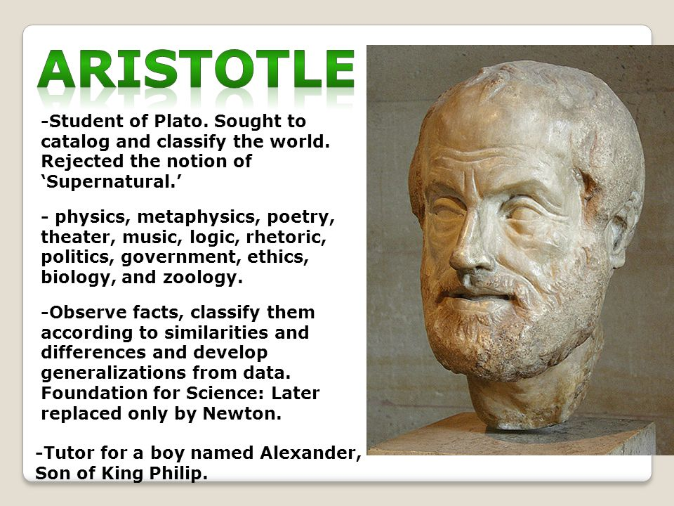 -Student of Plato. Sought to catalog and classify the world.