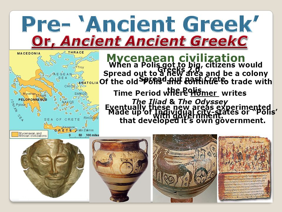 Mycenaean civilization Greeks 2.0 Spread out past Crete. Time Period where Homer writes The Iliad & The Odyssey Made up of Individual city-states or ""