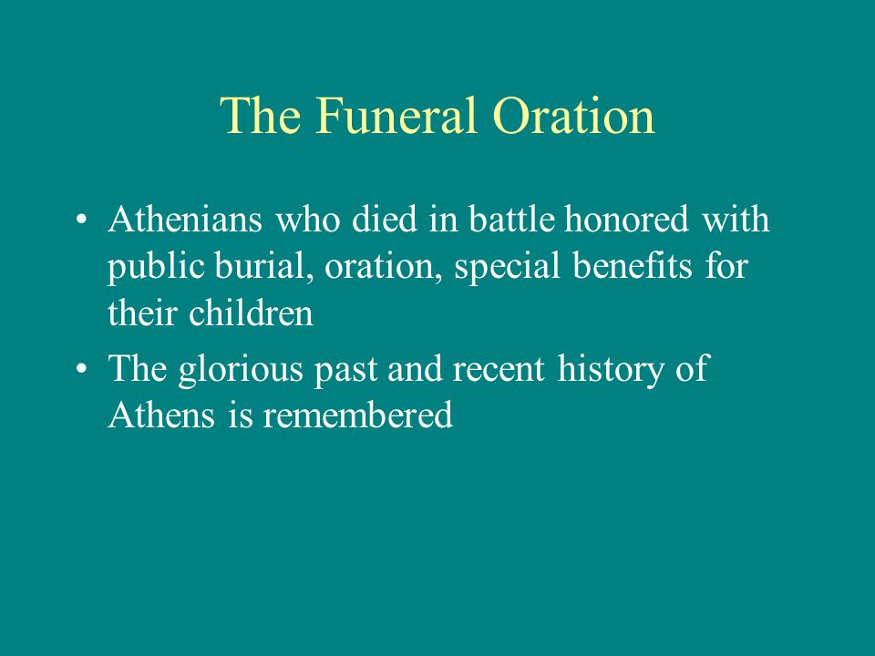 The Funeral Oration Athenians who died in battle honored with public burial, oration, special benefits for their children The glorious past and recent history of Athens is remembered