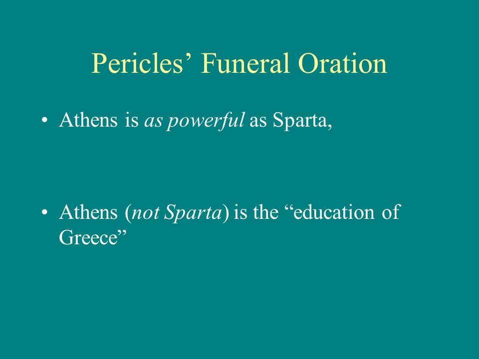 Pericles' Funeral Oration Athens is as powerful as Sparta, Athens (not Sparta) is the education of Greece