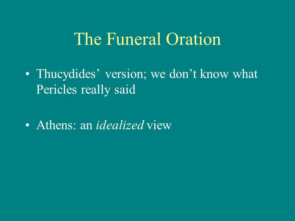 The Funeral Oration Thucydides' version; we don't know what Pericles really said Athens: an idealized view