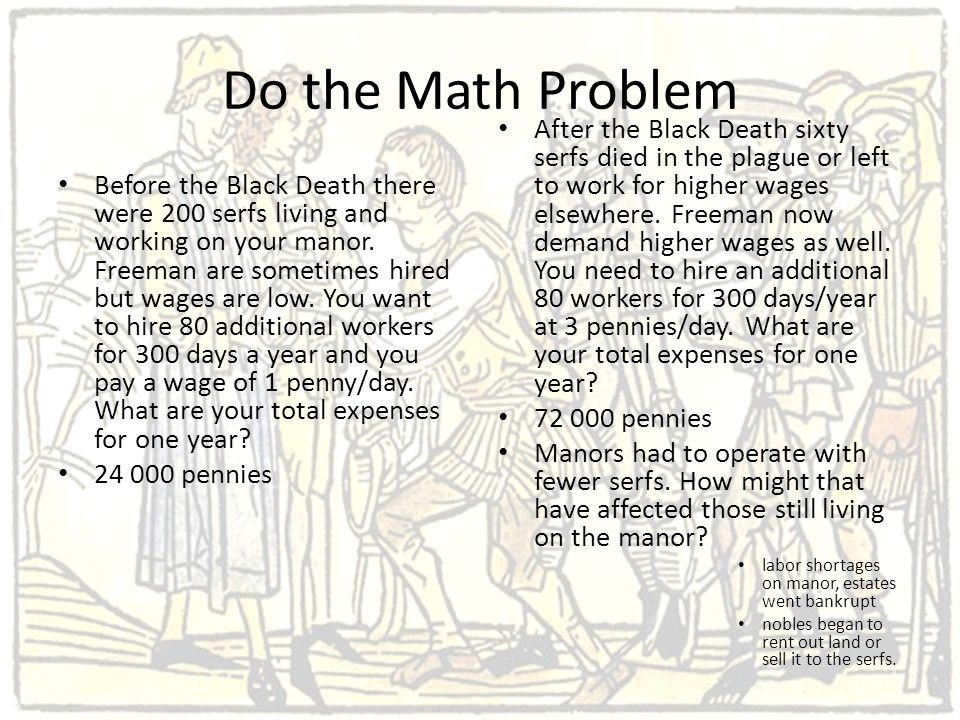 Do the Math Problem Before the Black Death there were 200 serfs living and working on your manor. Freeman are sometimes hired but wages are low. You w