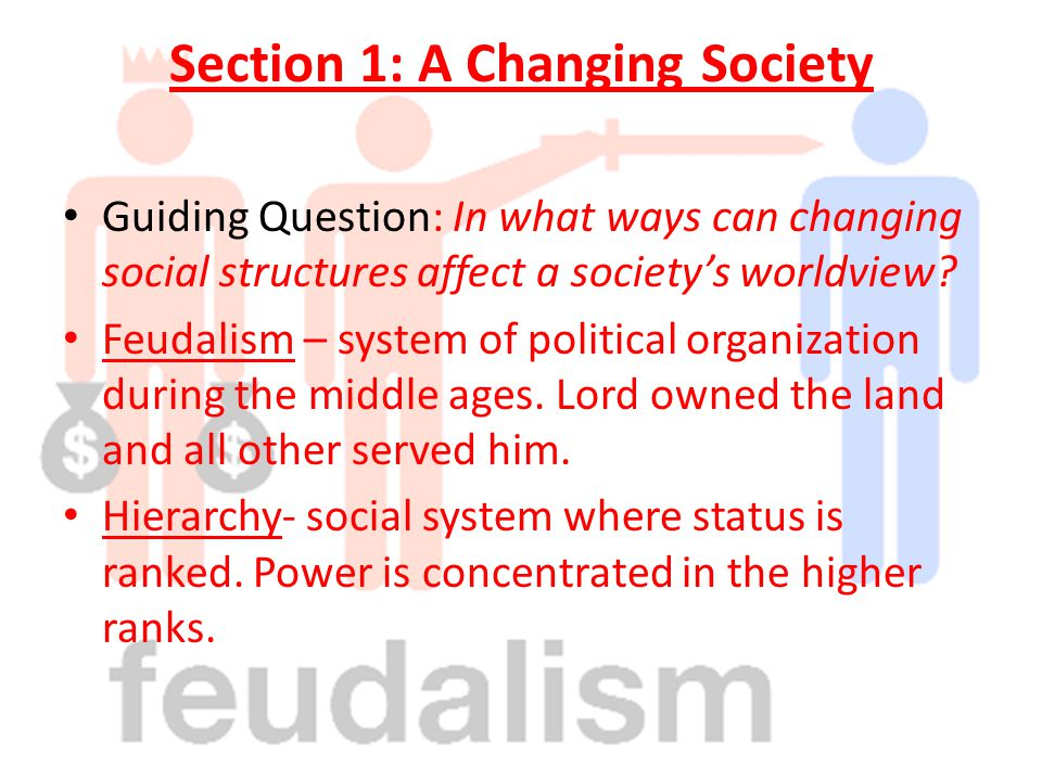 Section 1: A Changing Society Guiding Question: In what ways can changing social structures affect a society's worldview? Feudalism – system of politi