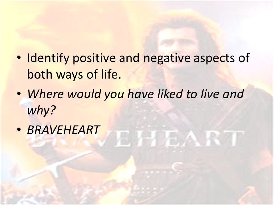 Identify positive and negative aspects of both ways of life. Where would you have liked to live and why? BRAVEHEART