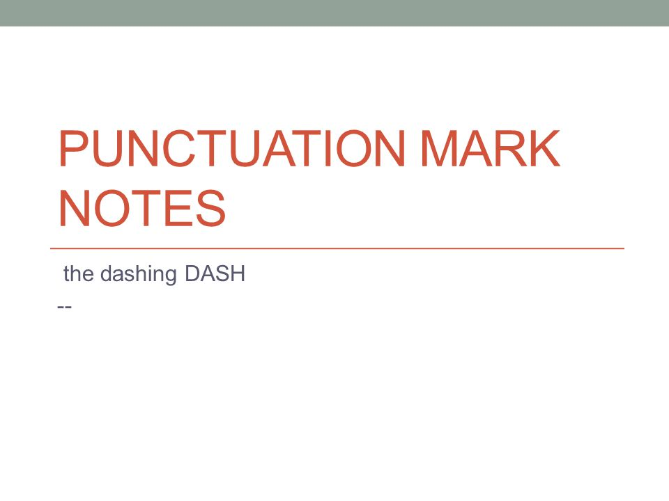 Punctuation: the dash Mark: -- (—) The dash is used to show INTERRUPTION in a sentence DASH = INTERRUPTION Rule #1 A dash indicates a sudden break or abrupt change in the flow of a sentence.