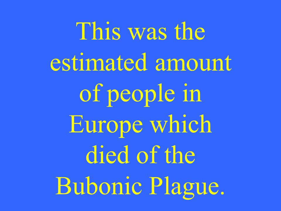 This was the estimated amount of people in Europe which died of the Bubonic Plague.