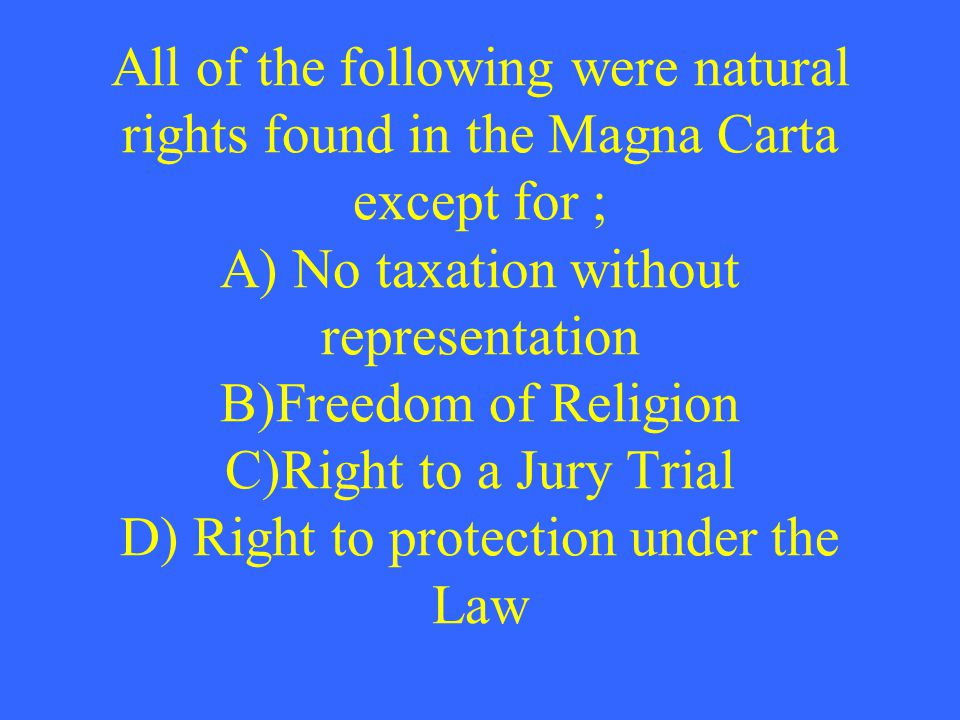 All of the following were natural rights found in the Magna Carta except for ; A) No taxation without representation B)Freedom of Religion C)Right to