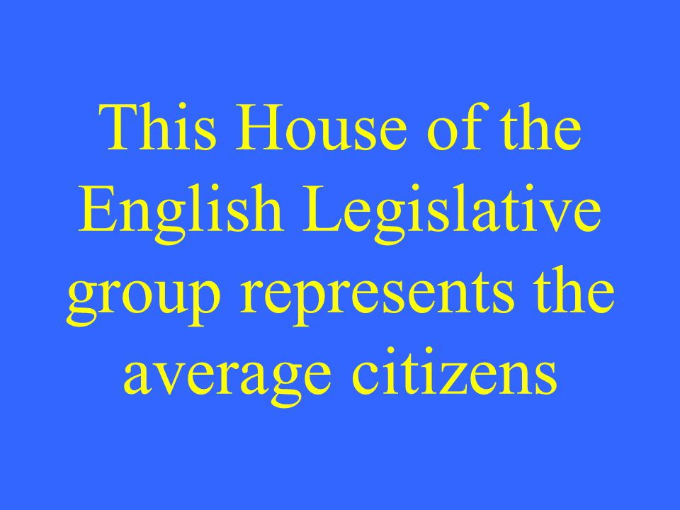 This House of the English Legislative group represents the average citizens