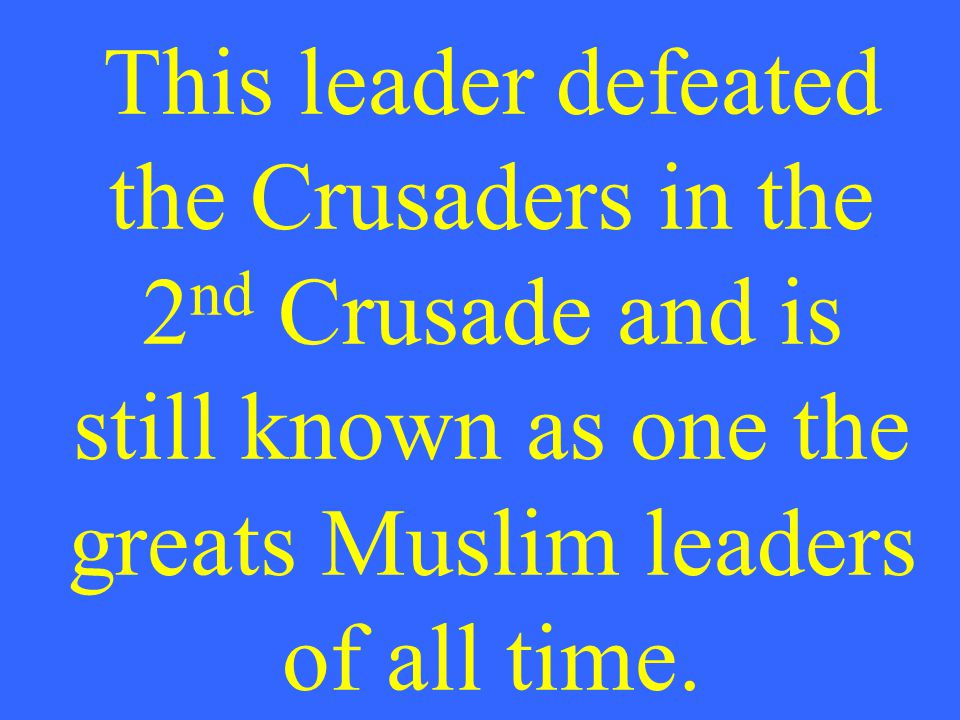This leader defeated the Crusaders in the 2 nd Crusade and is still known as one the greats Muslim leaders of all time.