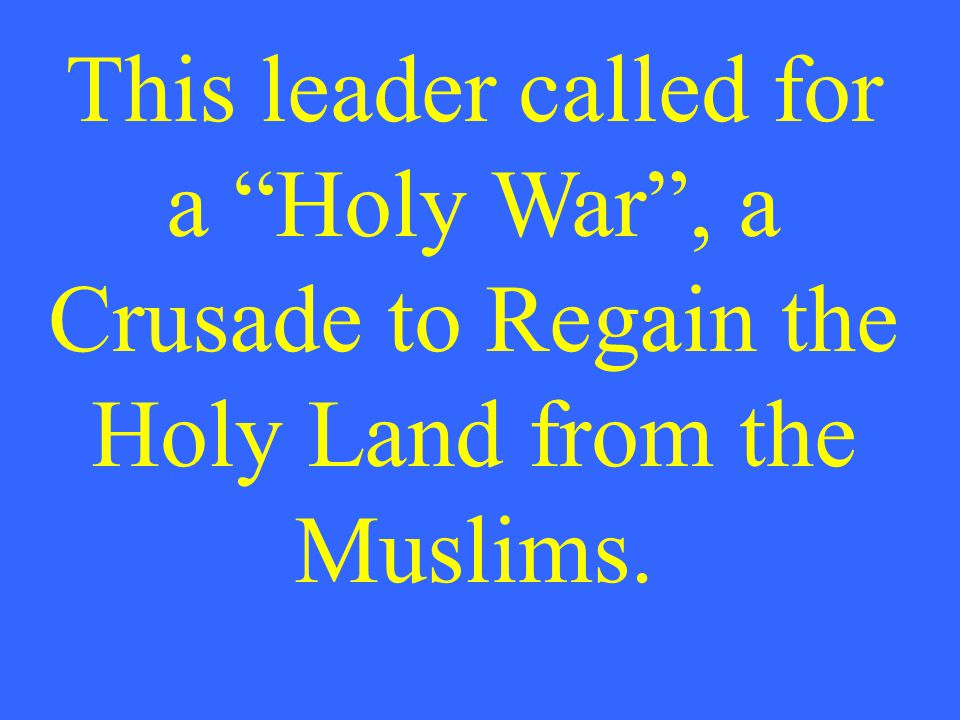 This leader called for a Holy War , a Crusade to Regain the Holy Land from the Muslims.