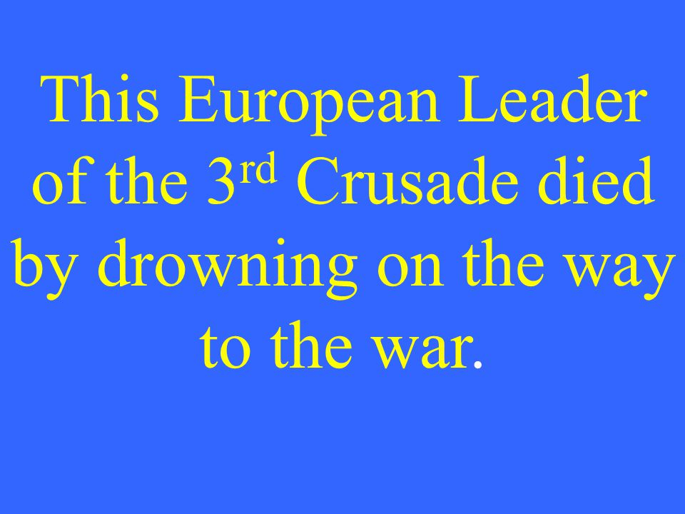 This European Leader of the 3 rd Crusade died by drowning on the way to the war.