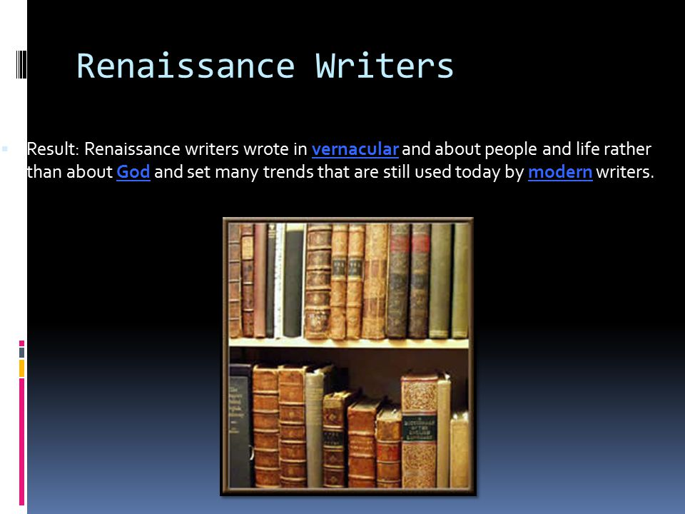 Renaissance Writers  Result: Renaissance writers wrote in vernacular and about people and life rather than about God and set many trends that are sti