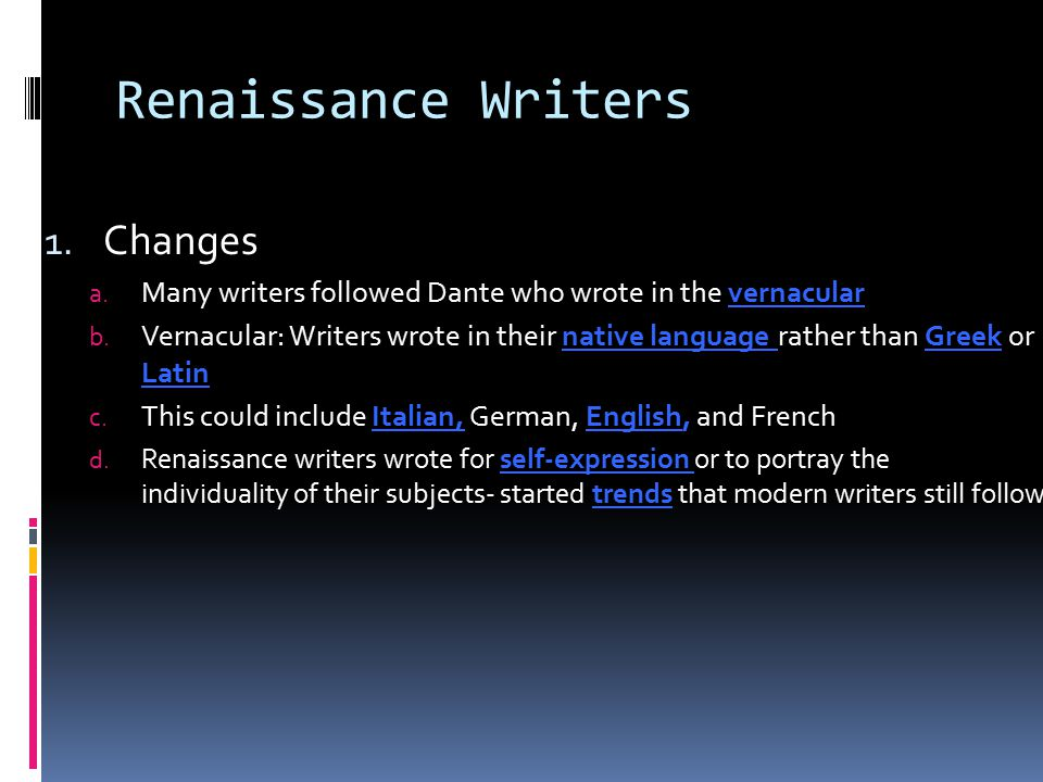 Renaissance Writers 1. Changes a. Many writers followed Dante who wrote in the vernacular b. Vernacular: Writers wrote in their native language rather
