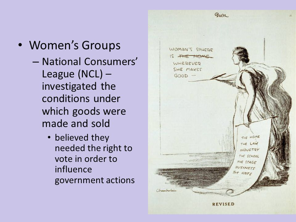 Women's Groups – National Consumers' League (NCL) – investigated the conditions under which goods were made and sold believed they needed the right to