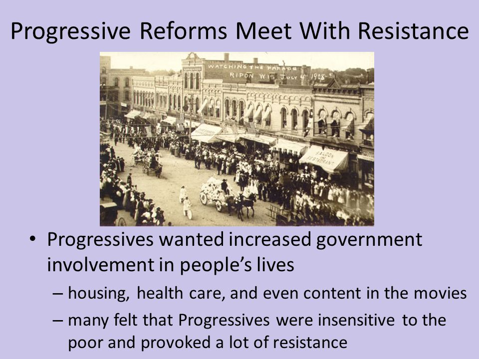Progressive Reforms Meet With Resistance Progressives wanted increased government involvement in people's lives – housing, health care, and even conte