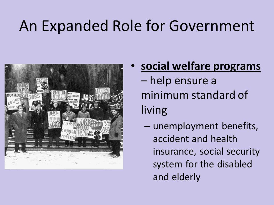 An Expanded Role for Government social welfare programs – help ensure a minimum standard of living – unemployment benefits, accident and health insura