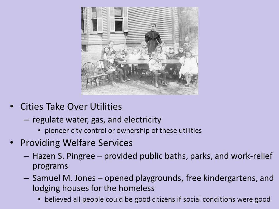 Cities Take Over Utilities – regulate water, gas, and electricity pioneer city control or ownership of these utilities Providing Welfare Services – Ha