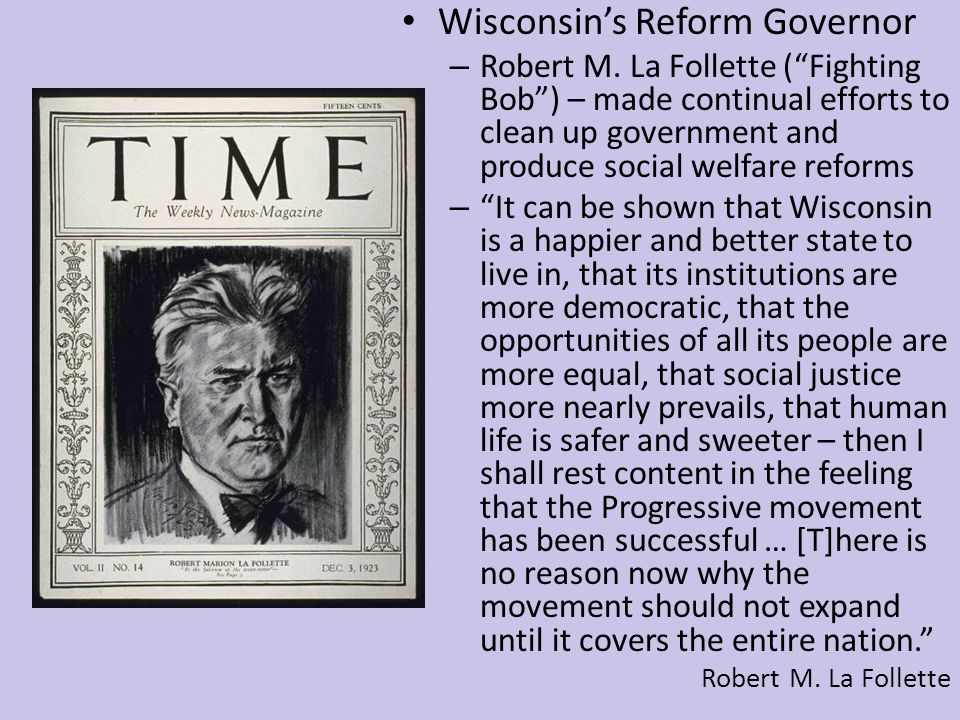 "Wisconsin's Reform Governor – Robert M. La Follette (""Fighting Bob"") – made continual efforts to clean up government and produce social welfare reform"