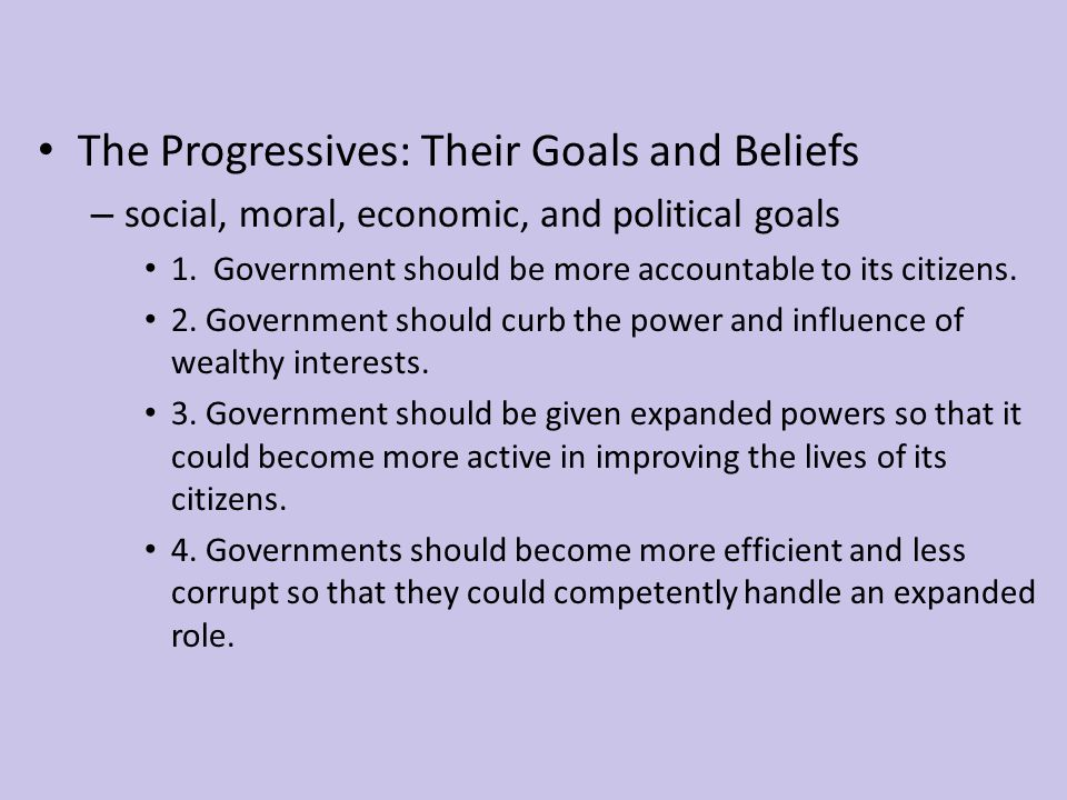 The Progressives: Their Goals and Beliefs – social, moral, economic, and political goals 1. Government should be more accountable to its citizens. 2.