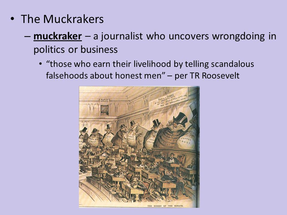 "The Muckrakers – muckraker – a journalist who uncovers wrongdoing in politics or business ""those who earn their livelihood by telling scandalous false"