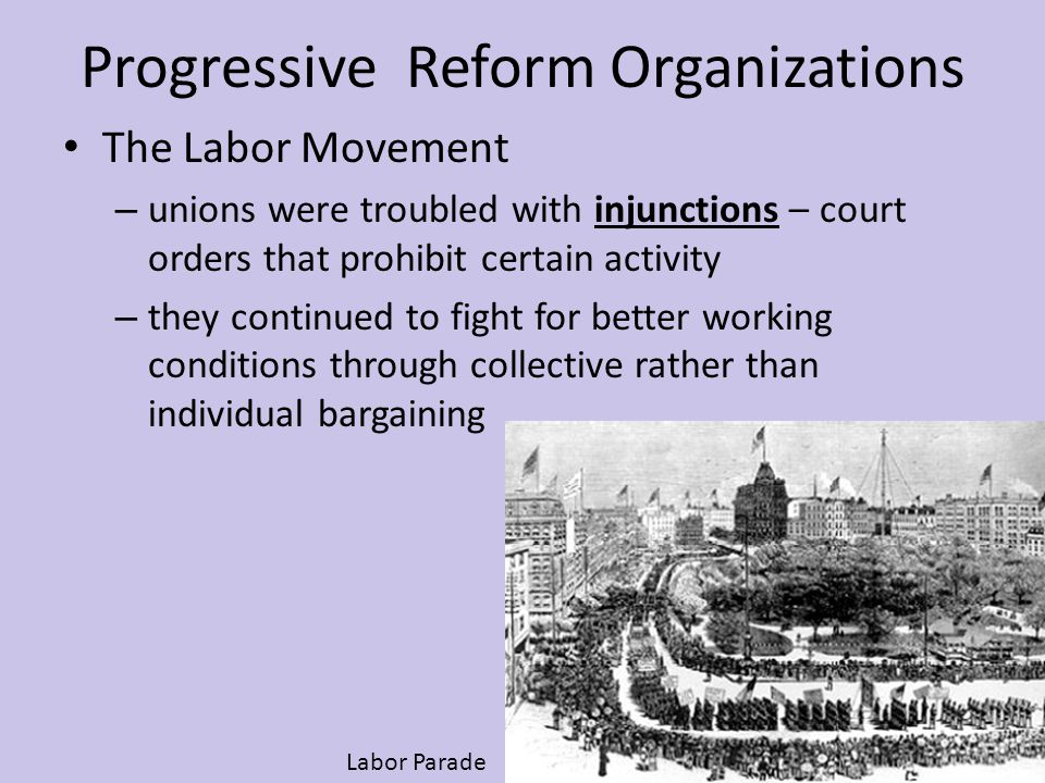 Progressive Reform Organizations The Labor Movement – unions were troubled with injunctions – court orders that prohibit certain activity – they conti