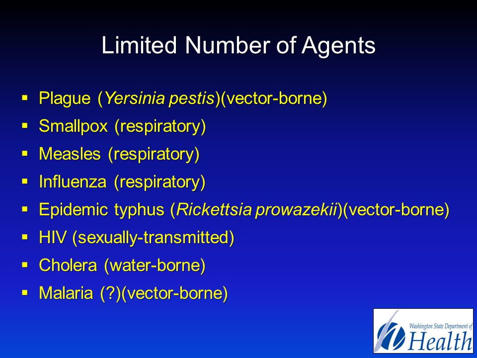 Limited Number of Agents  Plague (Yersinia pestis)(vector-borne)  Smallpox (respiratory)  Measles (respiratory)  Influenza (respiratory)  Epidemic typhus (Rickettsia prowazekii)(vector-borne)  HIV (sexually-transmitted)  Cholera (water-borne)  Malaria ( )(vector-borne)