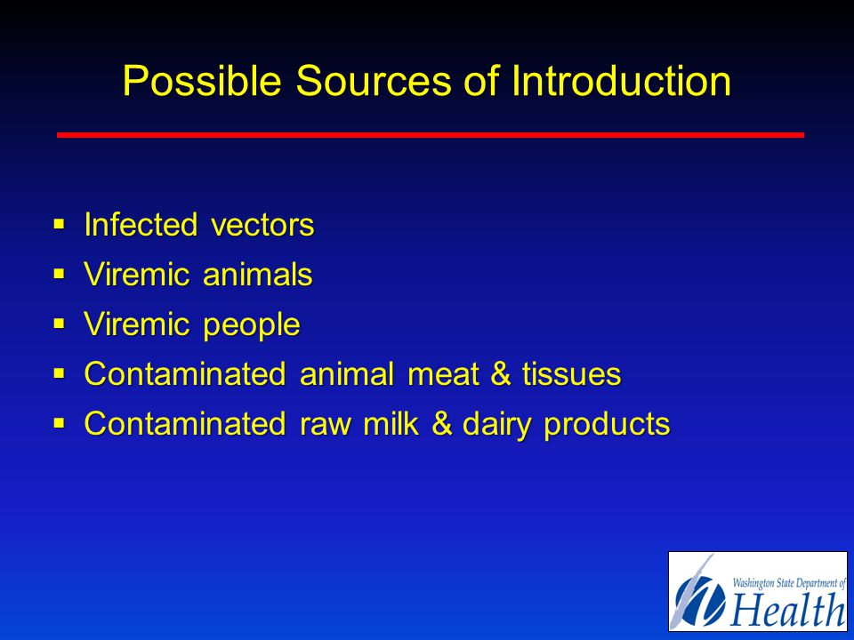 Possible Sources of Introduction  Infected vectors  Viremic animals  Viremic people  Contaminated animal meat & tissues  Contaminated raw milk & dairy products