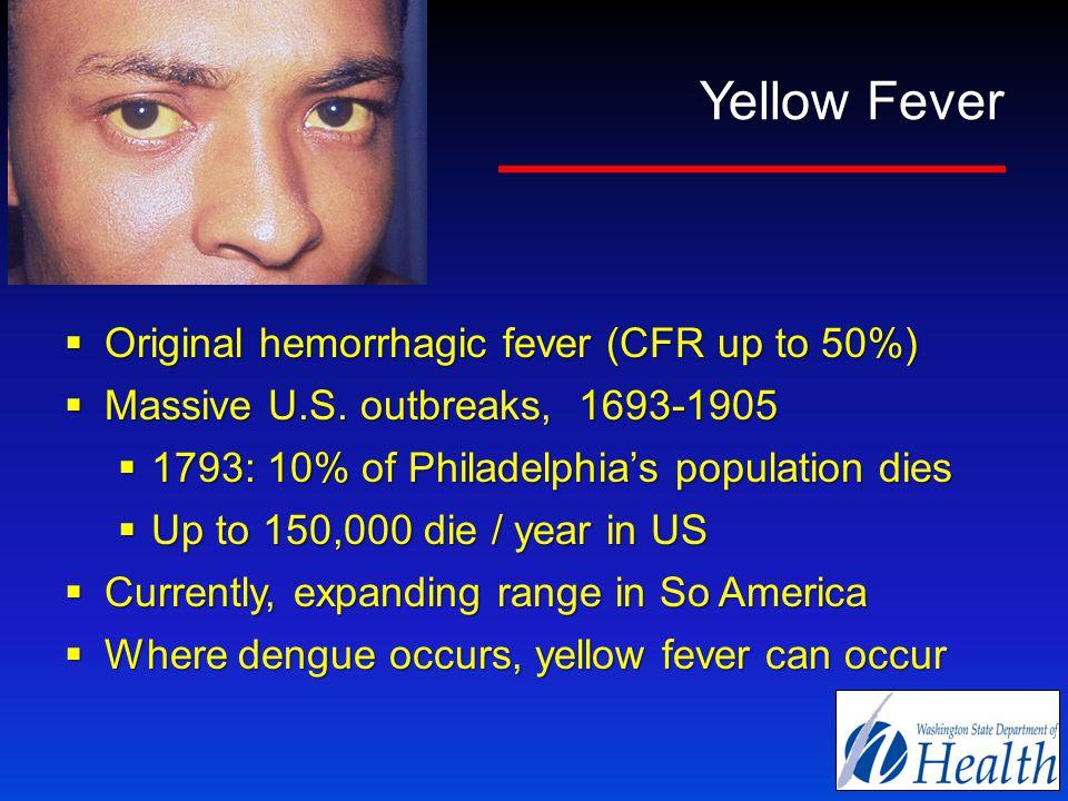 Yellow Fever  Original hemorrhagic fever (CFR up to 50%)  Massive U.S.