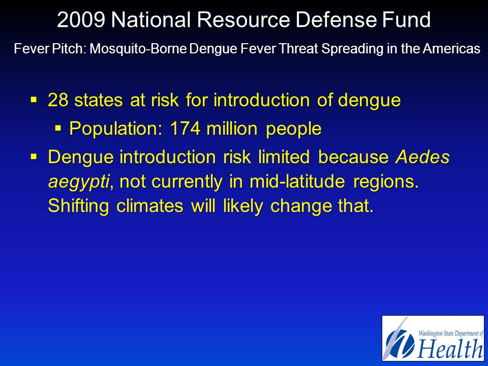 2009 National Resource Defense Fund Fever Pitch: Mosquito-Borne Dengue Fever Threat Spreading in the Americas  28 states at risk for introduction of dengue  Population: 174 million people  Dengue introduction risk limited because Aedes aegypti, not currently in mid-latitude regions.