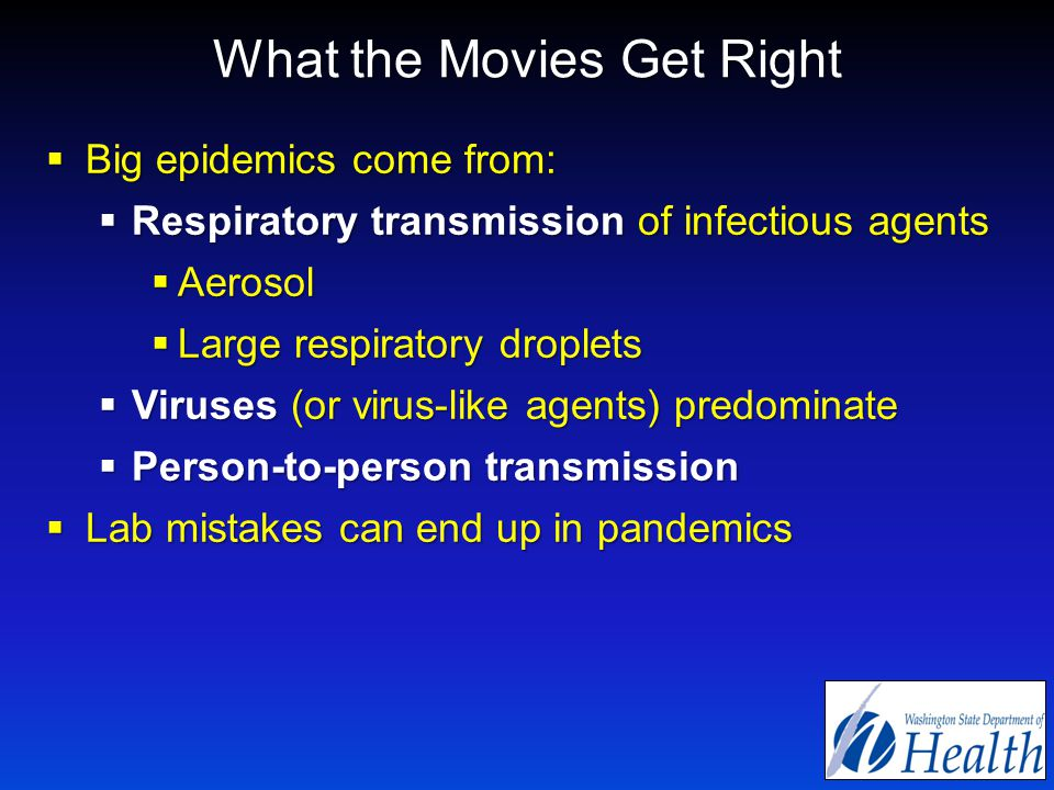 What the Movies Get Right  Big epidemics come from:  Respiratory transmission of infectious agents  Aerosol  Large respiratory droplets  Viruses (or virus-like agents) predominate  Person-to-person transmission  Lab mistakes can end up in pandemics