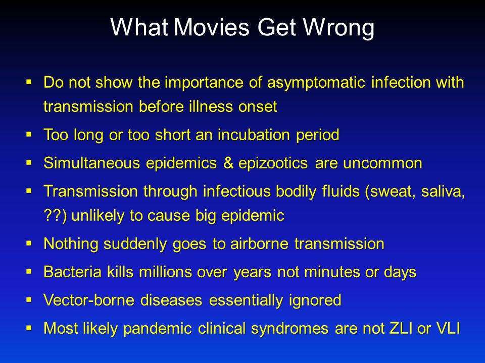 What Movies Get Wrong  Do not show the importance of asymptomatic infection with transmission before illness onset  Too long or too short an incubation period  Simultaneous epidemics & epizootics are uncommon  Transmission through infectious bodily fluids (sweat, saliva, ) unlikely to cause big epidemic  Nothing suddenly goes to airborne transmission  Bacteria kills millions over years not minutes or days  Vector-borne diseases essentially ignored  Most likely pandemic clinical syndromes are not ZLI or VLI