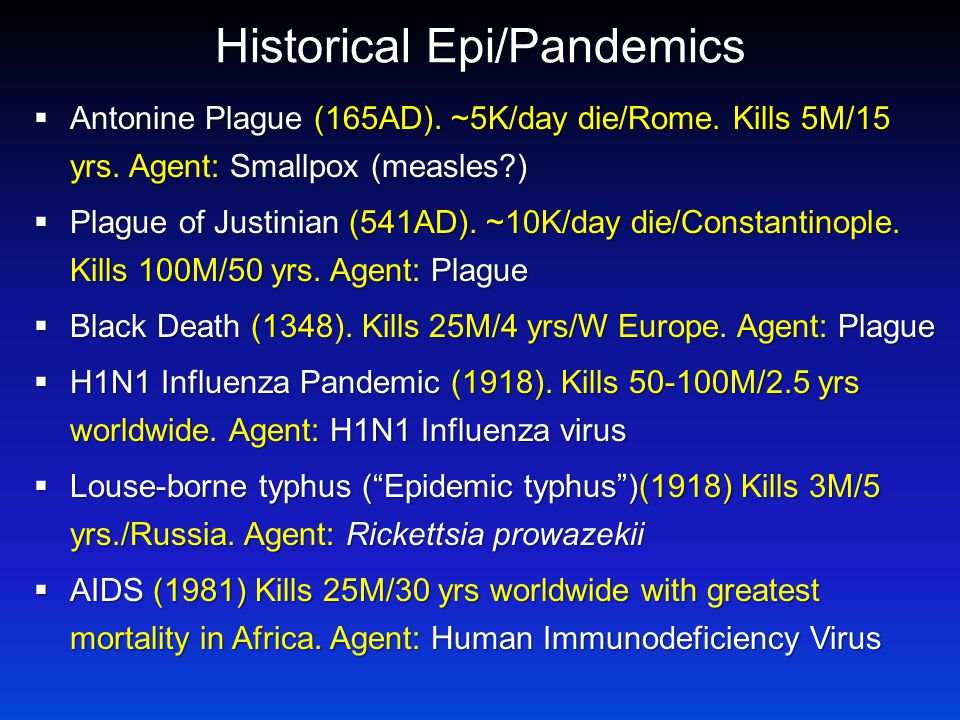Historical Epi/Pandemics  Antonine Plague (165AD). ~5K/day die/Rome. Kills 5M/15 yrs. Agent: Smallpox (measles?)  Plague of Justinian (541AD). ~10K/