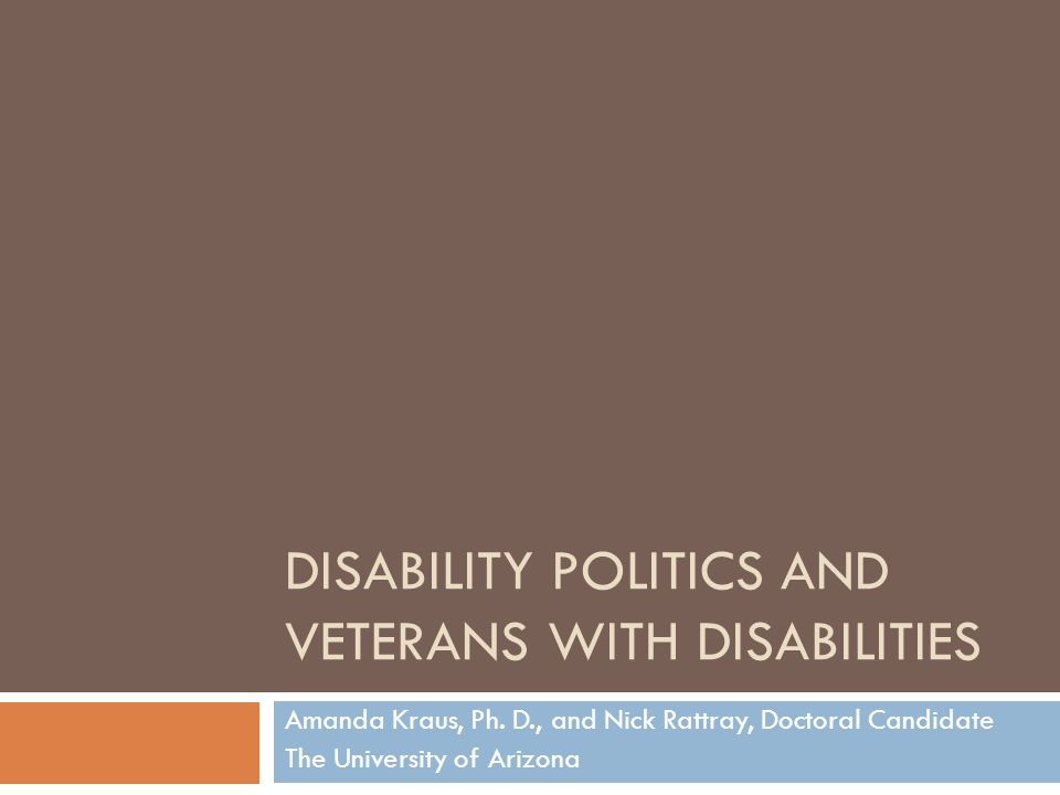 DISABILITY POLITICS AND VETERANS WITH DISABILITIES Amanda Kraus, Ph. D., and Nick Rattray, Doctoral Candidate The University of Arizona
