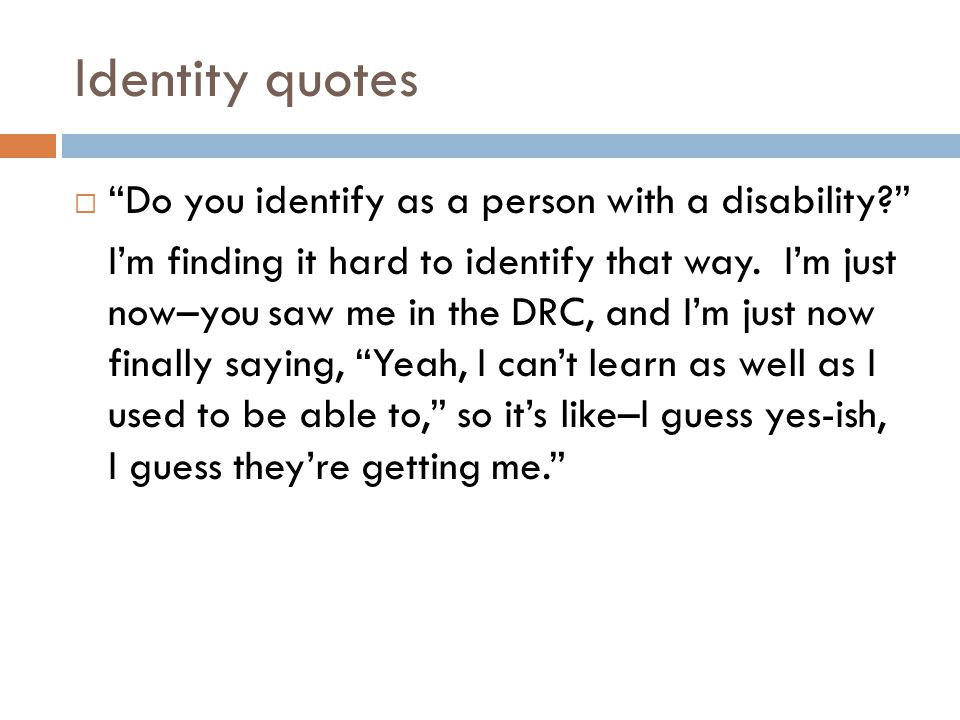 "Identity quotes  ""Do you identify as a person with a disability?"" I'm finding it hard to identify that way. I'm just now–you saw me in the DRC, and I"
