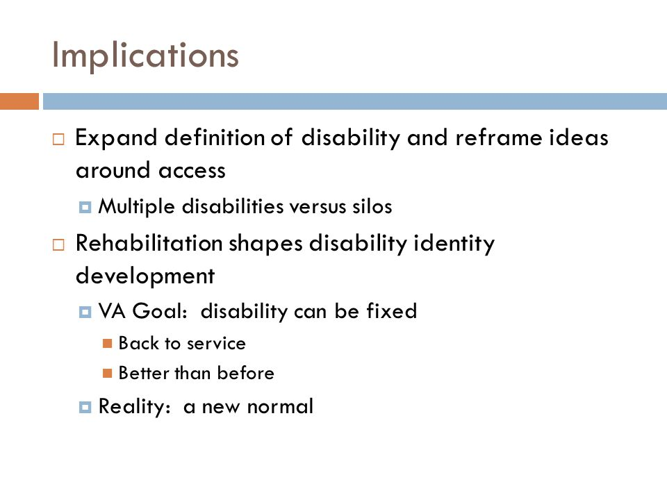 Implications  Expand definition of disability and reframe ideas around access  Multiple disabilities versus silos  Rehabilitation shapes disability