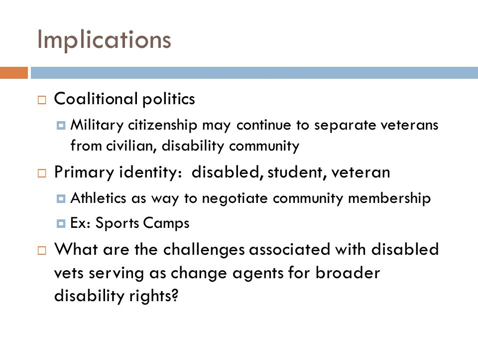 Implications  Coalitional politics  Military citizenship may continue to separate veterans from civilian, disability community  Primary identity: disabled, student, veteran  Athletics as way to negotiate community membership  Ex: Sports Camps  What are the challenges associated with disabled vets serving as change agents for broader disability rights