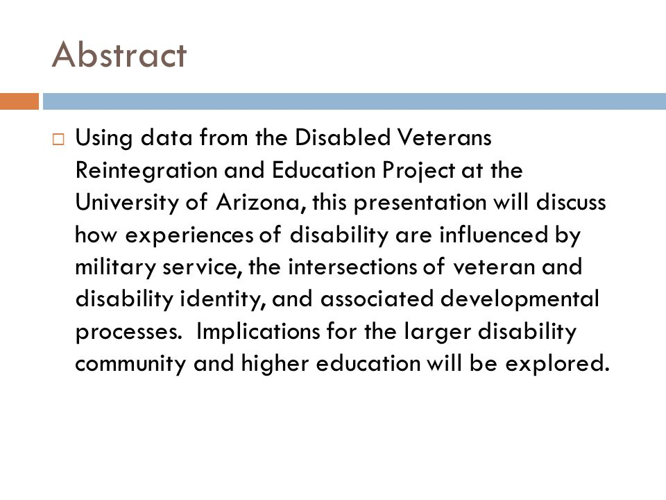 Abstract  Using data from the Disabled Veterans Reintegration and Education Project at the University of Arizona, this presentation will discuss how experiences of disability are influenced by military service, the intersections of veteran and disability identity, and associated developmental processes.