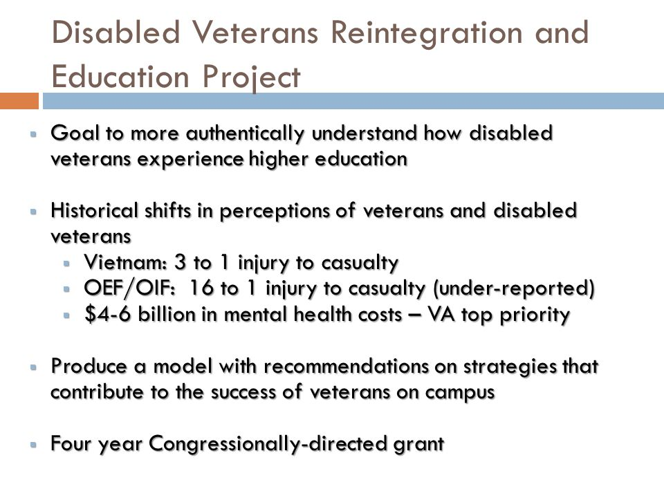 Disabled Veterans Reintegration and Education Project  Goal to more authentically understand how disabled veterans experience higher education  Hist