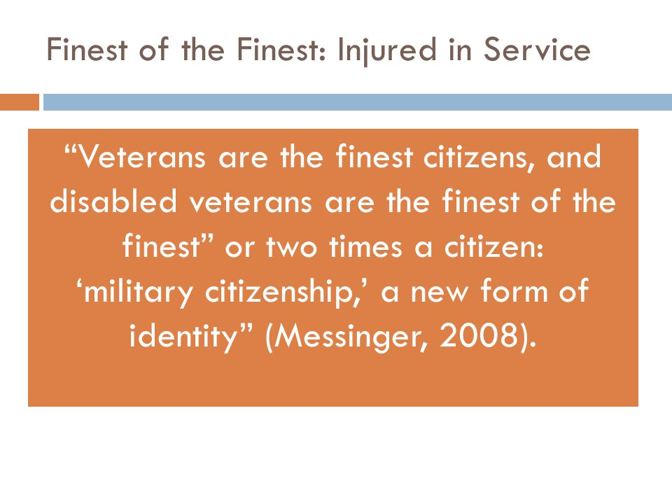 Finest of the Finest: Injured in Service Veterans are the finest citizens, and disabled veterans are the finest of the finest or two times a citizen: 'military citizenship,' a new form of identity (Messinger, 2008).
