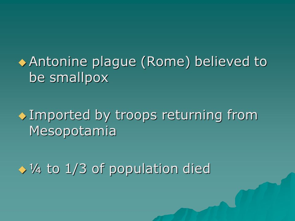  Antonine plague (Rome) believed to be smallpox  Imported by troops returning from Mesopotamia  ¼ to 1/3 of population died