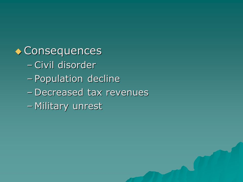  Consequences –Civil disorder –Population decline –Decreased tax revenues –Military unrest