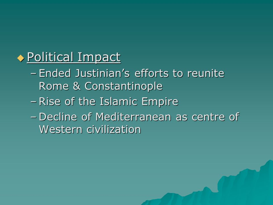  Political Impact –Ended Justinian's efforts to reunite Rome & Constantinople –Rise of the Islamic Empire –Decline of Mediterranean as centre of Western civilization