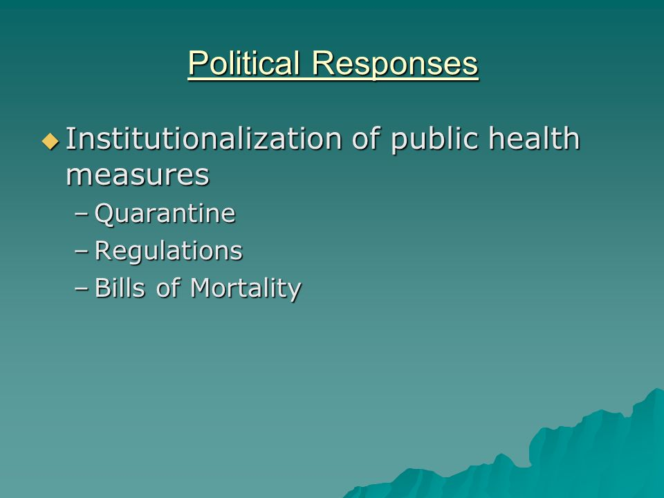 Political Responses  Institutionalization of public health measures –Quarantine –Regulations –Bills of Mortality