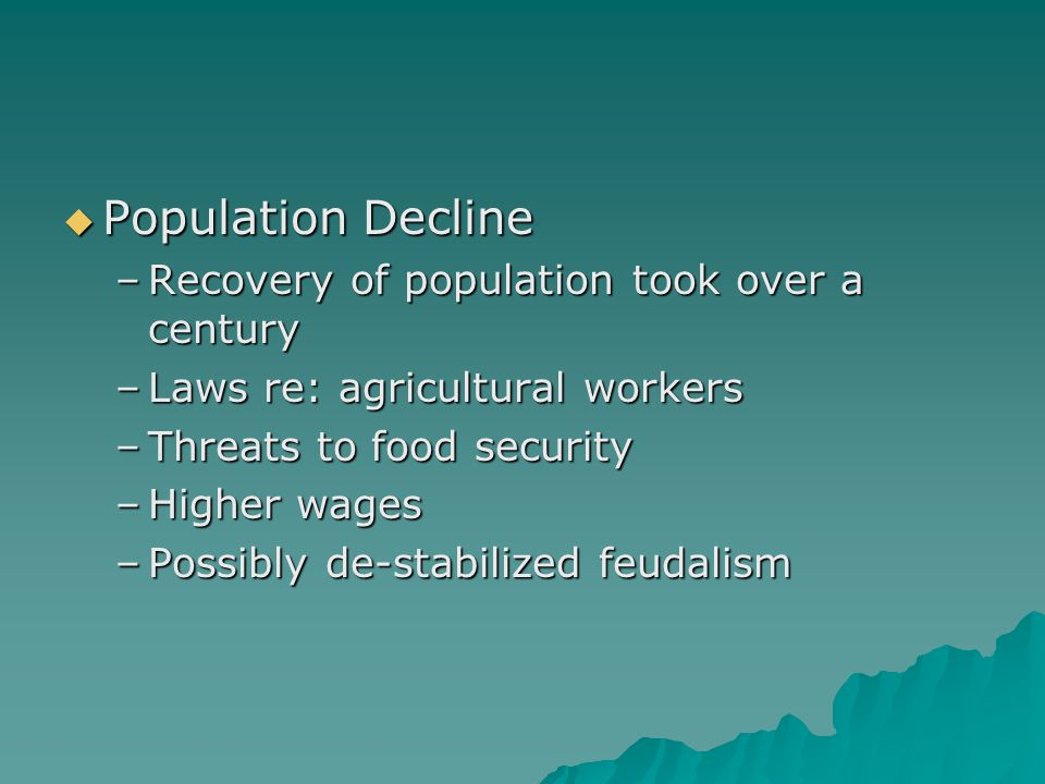 Population Decline –Recovery of population took over a century –Laws re: agricultural workers –Threats to food security –Higher wages –Possibly de-stabilized feudalism