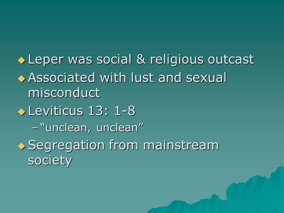  Leper was social & religious outcast  Associated with lust and sexual misconduct  Leviticus 13: 1-8 – unclean, unclean  Segregation from mainstream society