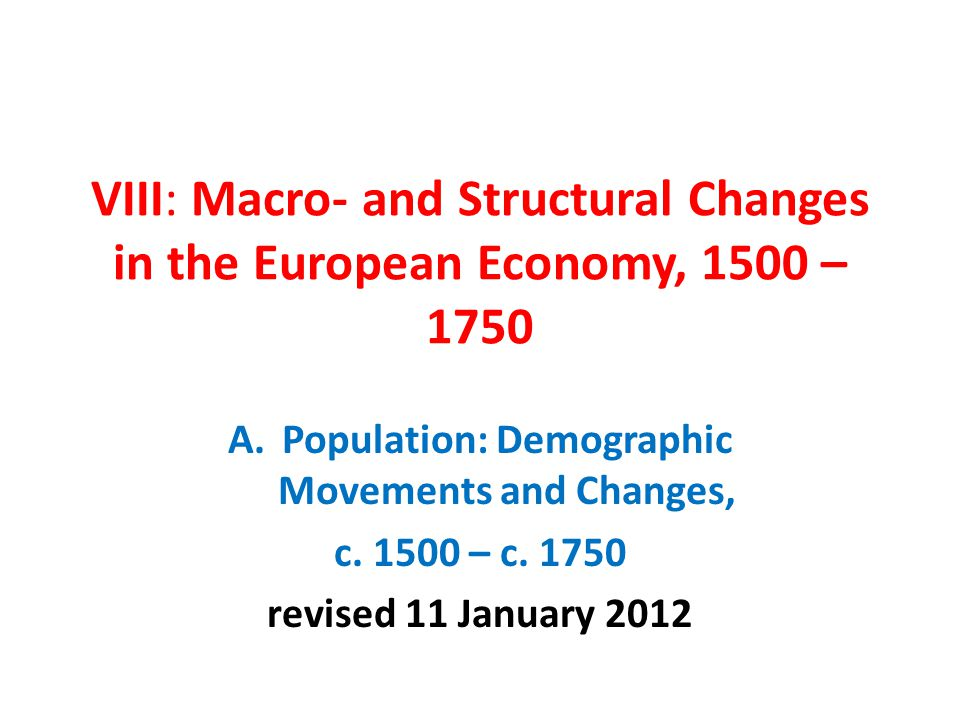 VIII: Macro- and Structural Changes in the European Economy, 1500 – 1750 A.Population: Demographic Movements and Changes, c. 1500 – c. 1750 revised 11