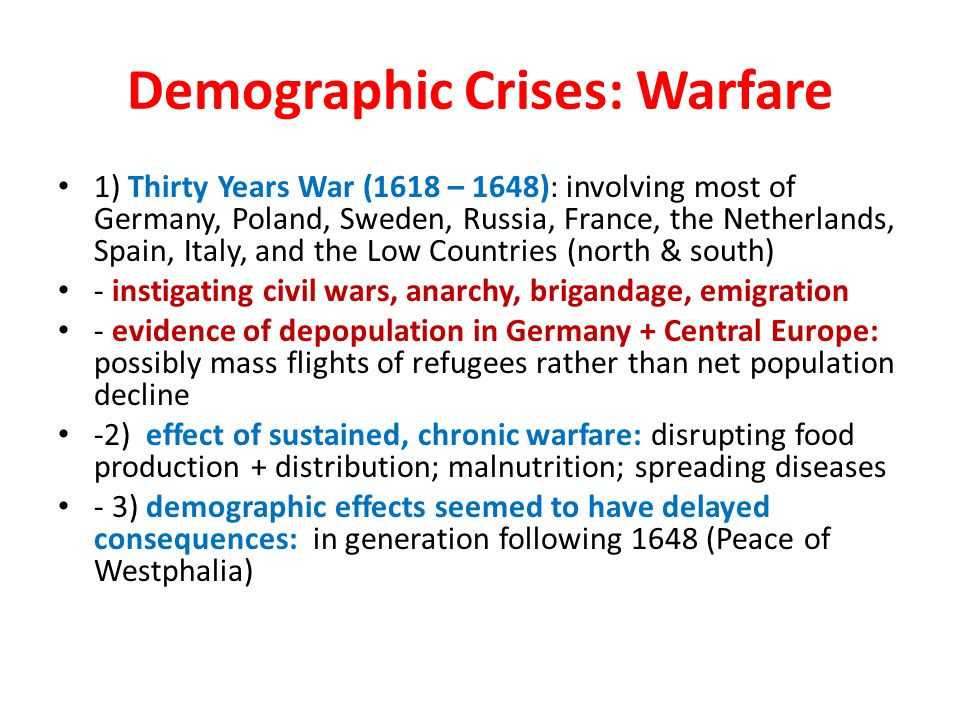 Demographic Crises: Warfare 1) Thirty Years War (1618 – 1648): involving most of Germany, Poland, Sweden, Russia, France, the Netherlands, Spain, Ital