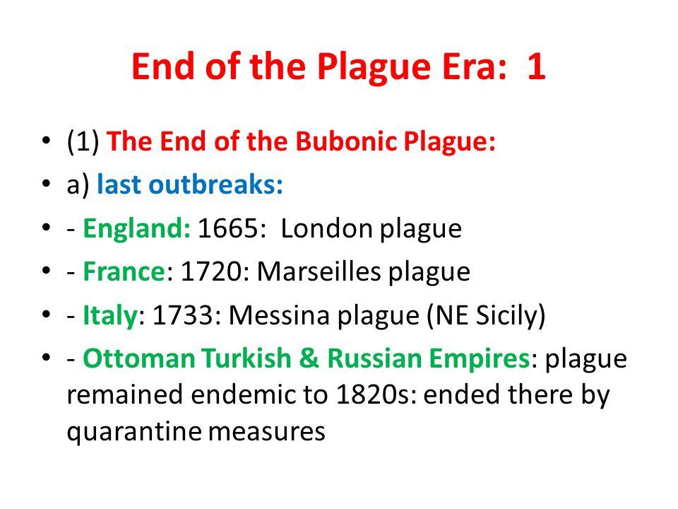 End of the Plague Era: 1 (1) The End of the Bubonic Plague: a) last outbreaks: - England: 1665: London plague - France: 1720: Marseilles plague - Ital