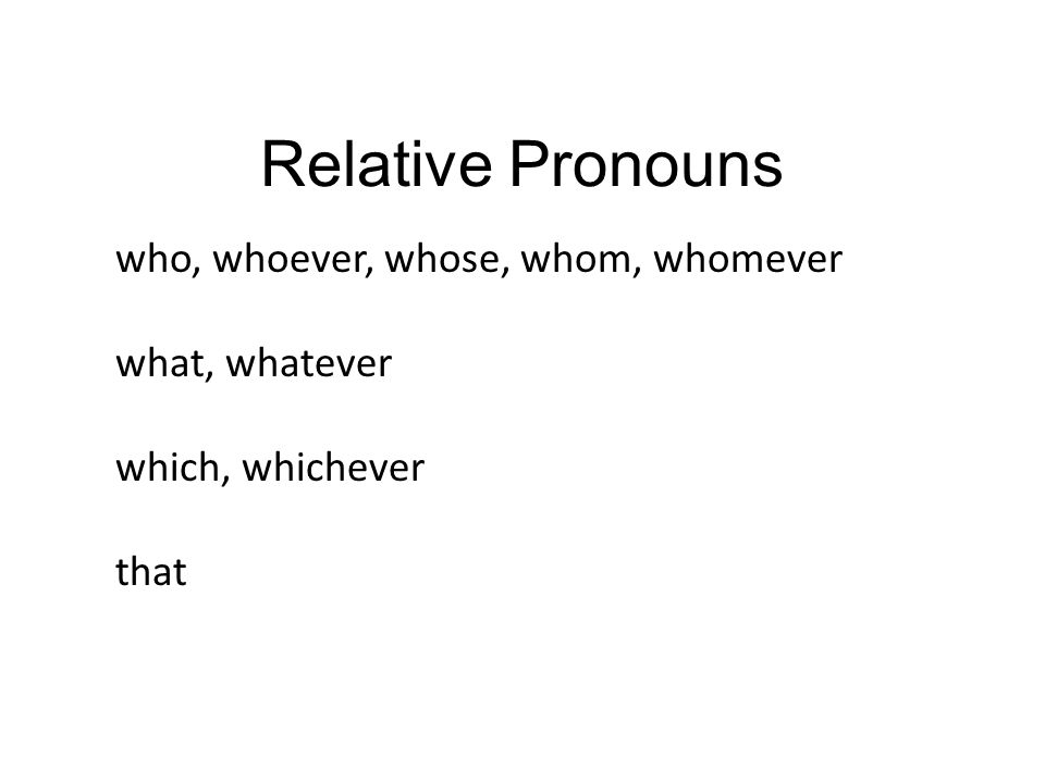Relative Pronouns who, whoever, whose, whom, whomever what, whatever which, whichever that