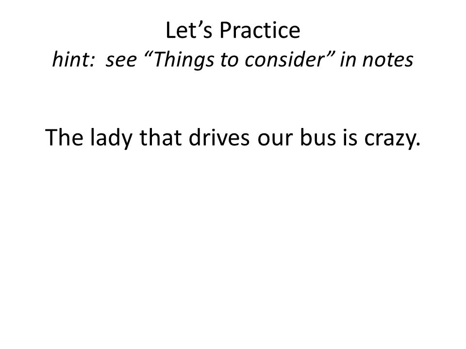 Let's Practice hint: see Things to consider in notes The lady that drives our bus is crazy.